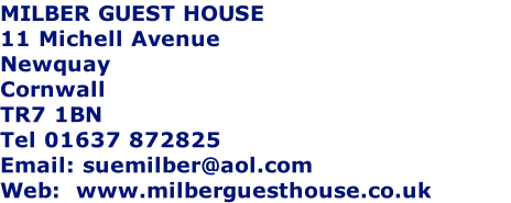 MILBER GUEST HOUSE 11 Michell Avenue Newquay  Cornwall TR7 1BN Tel 01637 872825 Email: suemilber@aol.com Web:  www.milberguesthouse.co.uk       Fire certificate No 0358/0We are open all year round. Singles/ couples/ families and groups welcome